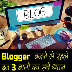 Blogger  बनने से पहले इन 3 बातों का रखें ध्यान